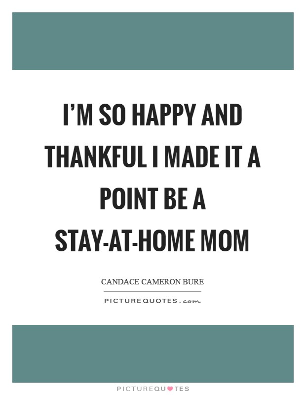 I'm so happy and thankful I made it a point be a stay-at-home mom Picture Quote #1