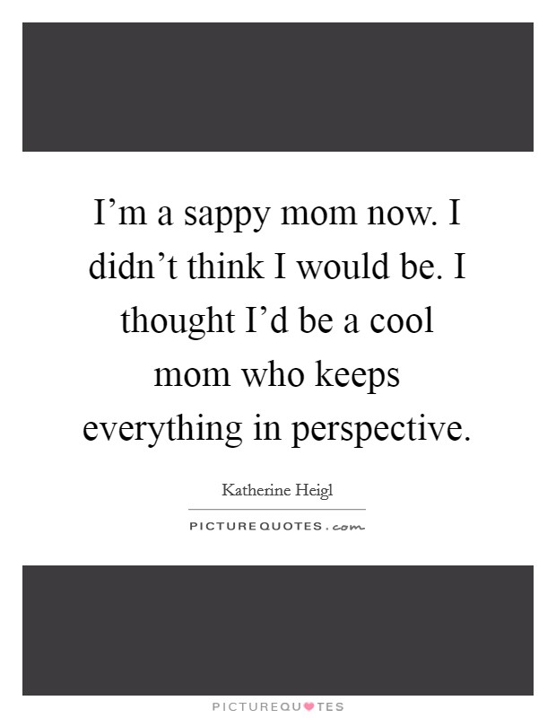 I'm a sappy mom now. I didn't think I would be. I thought I'd be a cool mom who keeps everything in perspective Picture Quote #1