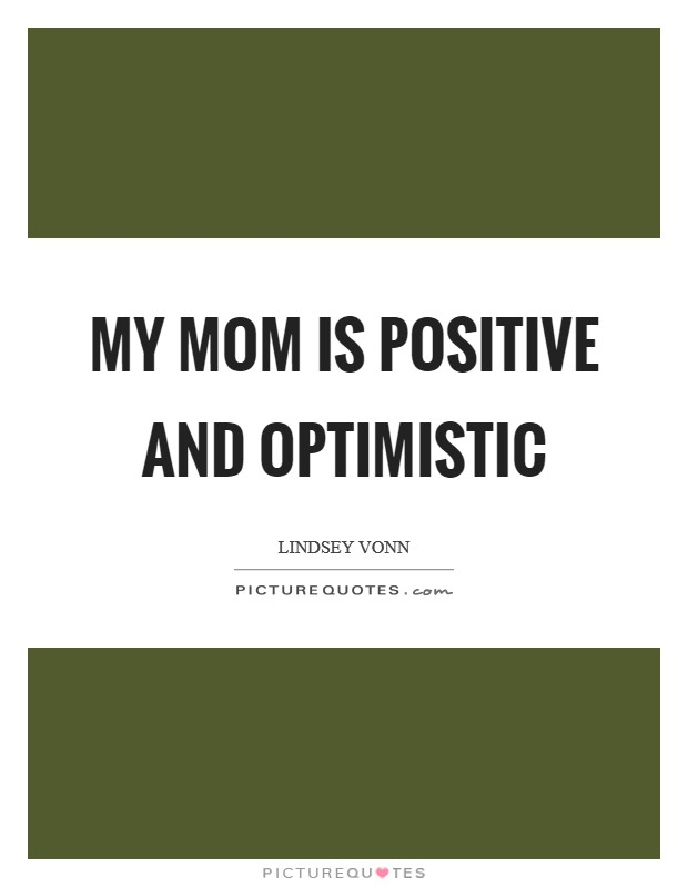 My mom is positive and optimistic Picture Quote #1