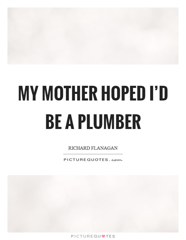 My mother hoped I'd be a plumber Picture Quote #1