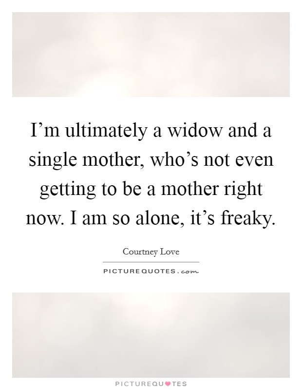 I'm ultimately a widow and a single mother, who's not even getting to be a mother right now. I am so alone, it's freaky Picture Quote #1