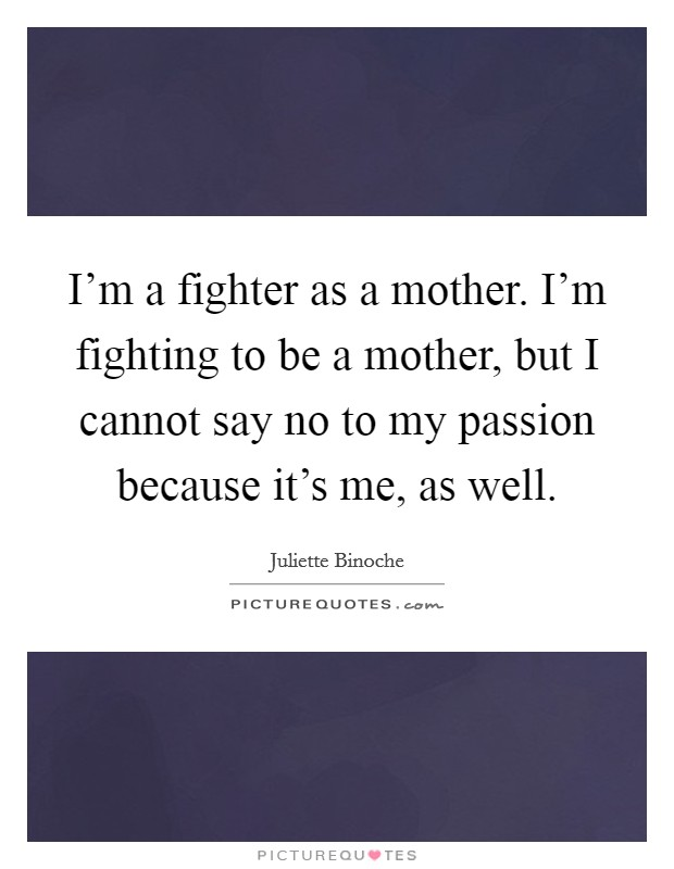 I'm a fighter as a mother. I'm fighting to be a mother, but I cannot say no to my passion because it's me, as well Picture Quote #1