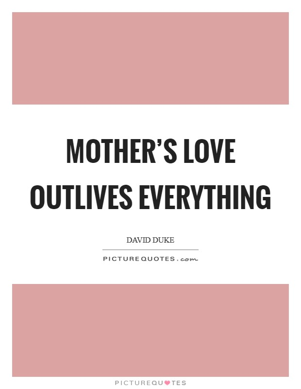 Mother's love outlives everything Picture Quote #1