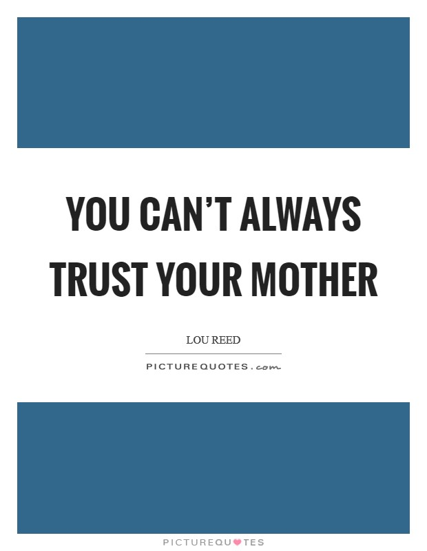 You can't always trust your mother Picture Quote #1
