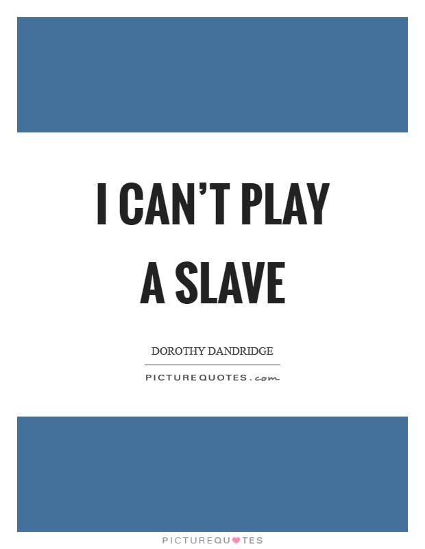I can't play a slave Picture Quote #1