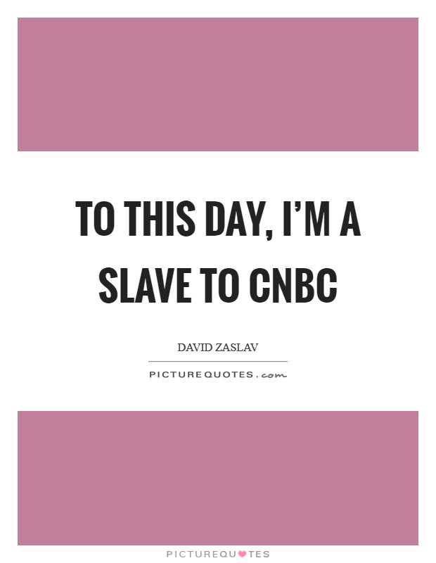 To this day, I'm a slave to CNBC Picture Quote #1