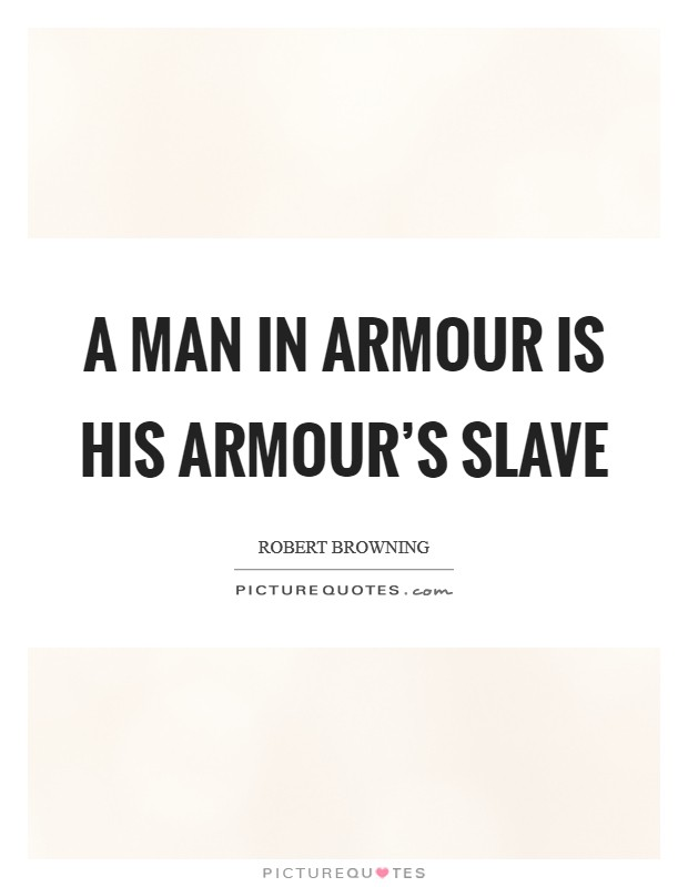 A man in armour is his armour's slave Picture Quote #1