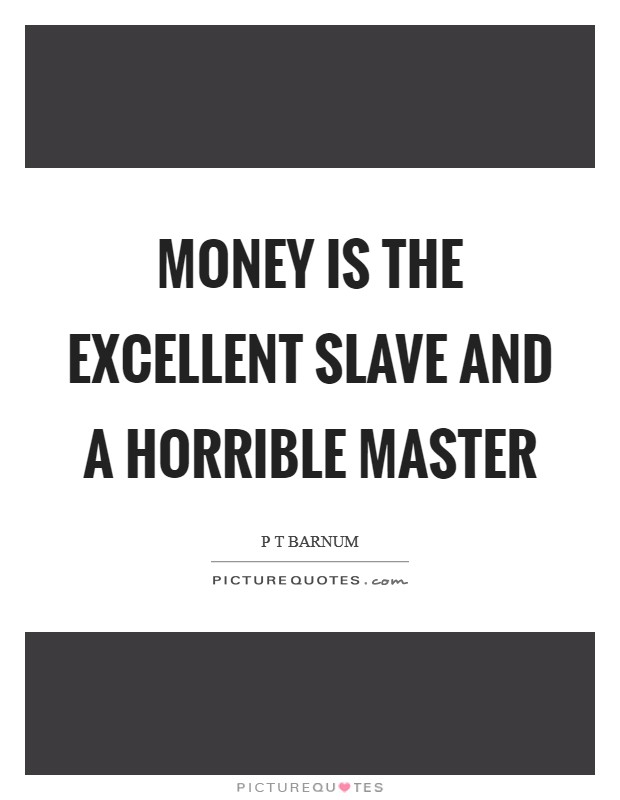 Money is the excellent slave and a horrible master | Picture ...