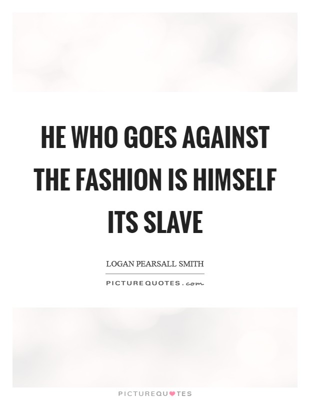 He who goes against the fashion is himself its slave Picture Quote #1