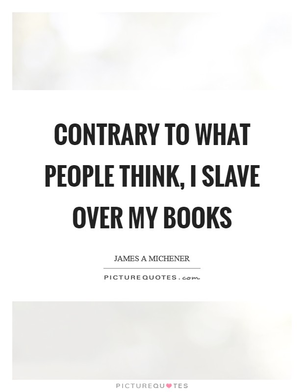 Contrary to what people think, I slave over my books Picture Quote #1