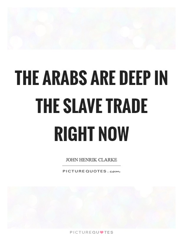 The Arabs are deep in the slave trade right now Picture Quote #1