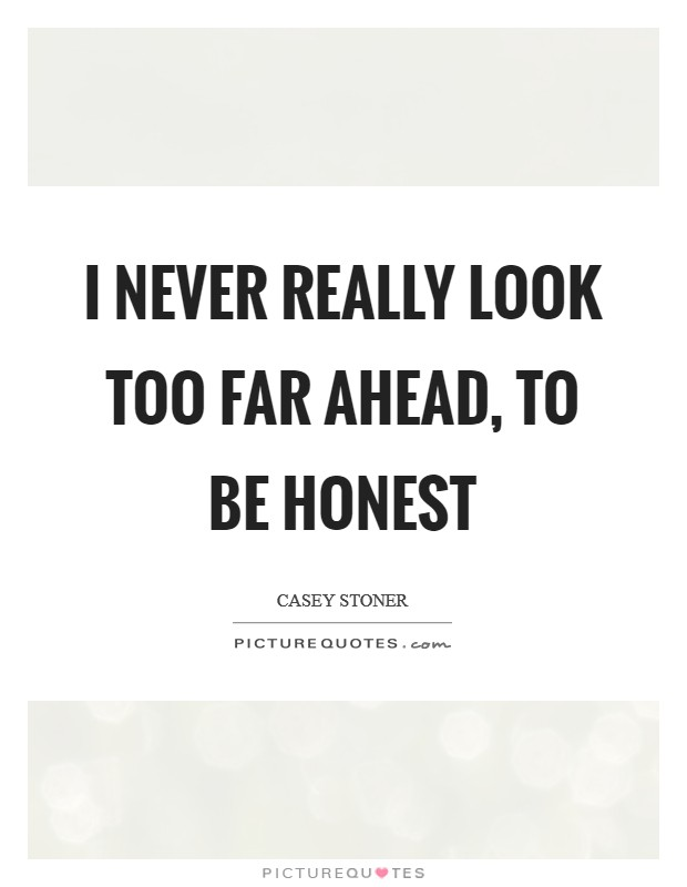 I never really look too far ahead, to be honest Picture Quote #1
