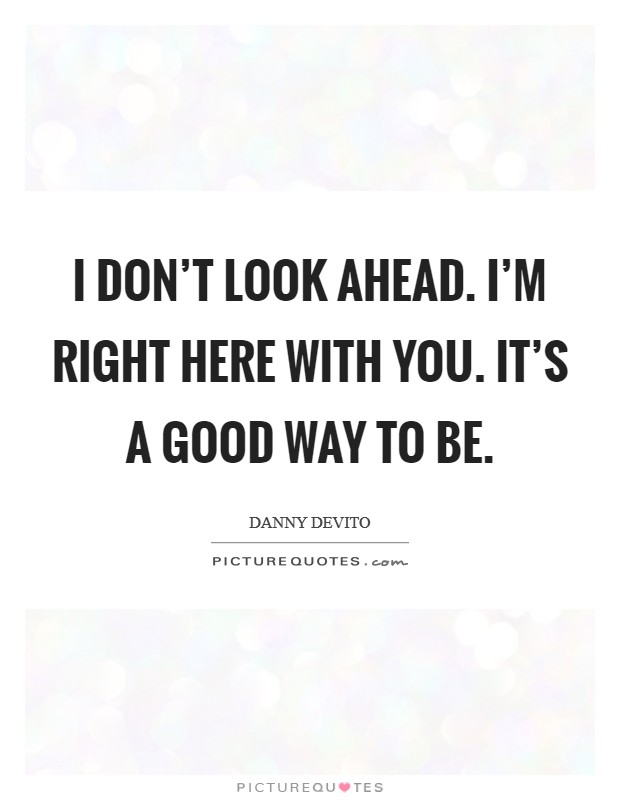 I don't look ahead. I'm right here with you. It's a good way to be Picture Quote #1
