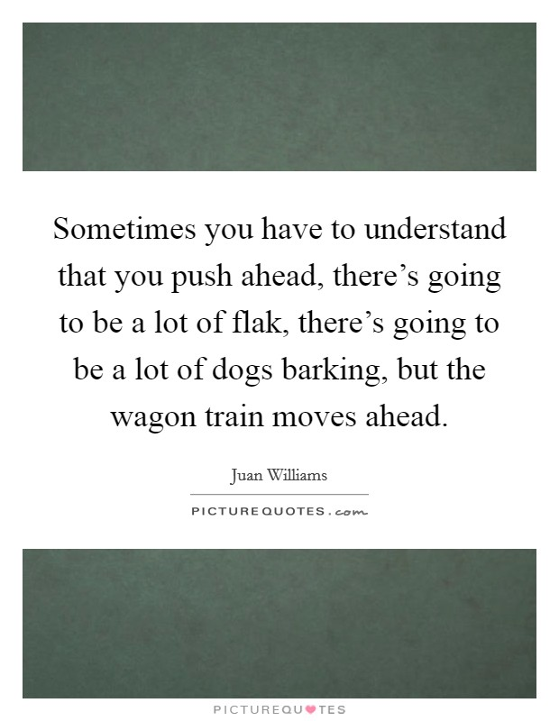 Sometimes you have to understand that you push ahead, there's going to be a lot of flak, there's going to be a lot of dogs barking, but the wagon train moves ahead Picture Quote #1