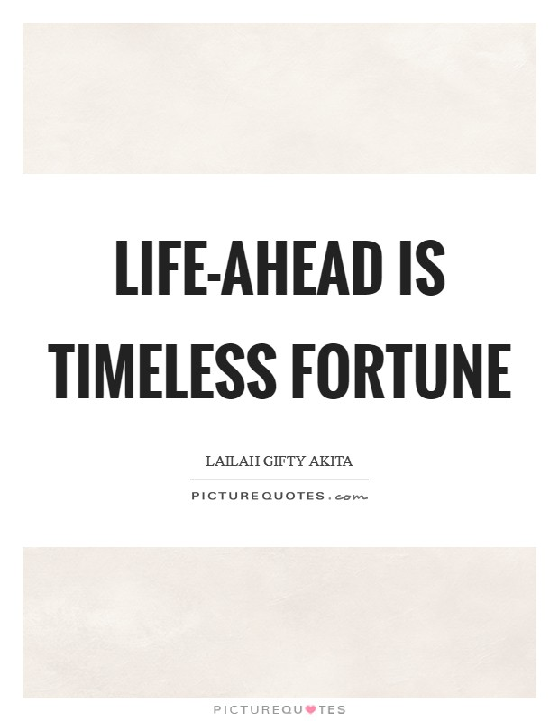 Life-ahead is timeless fortune Picture Quote #1