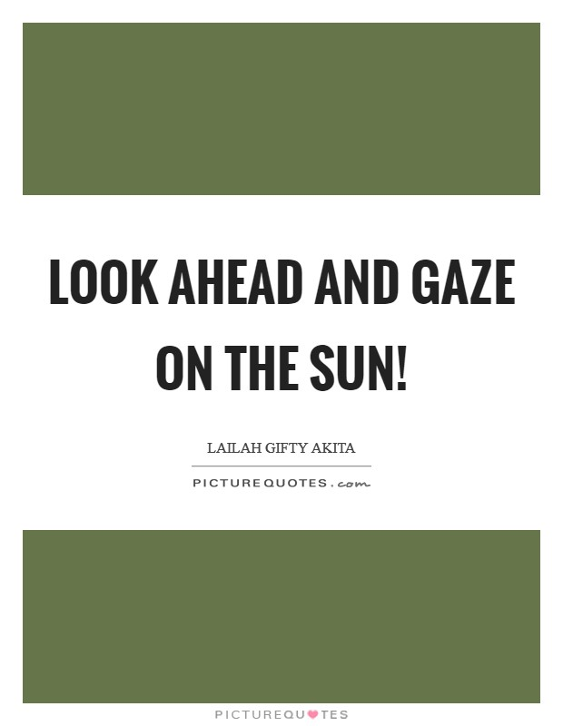 Look ahead and gaze on the sun! Picture Quote #1