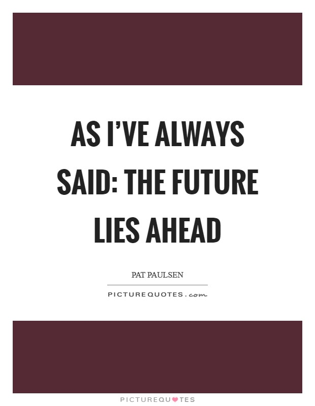 As I've always said: The future lies ahead Picture Quote #1