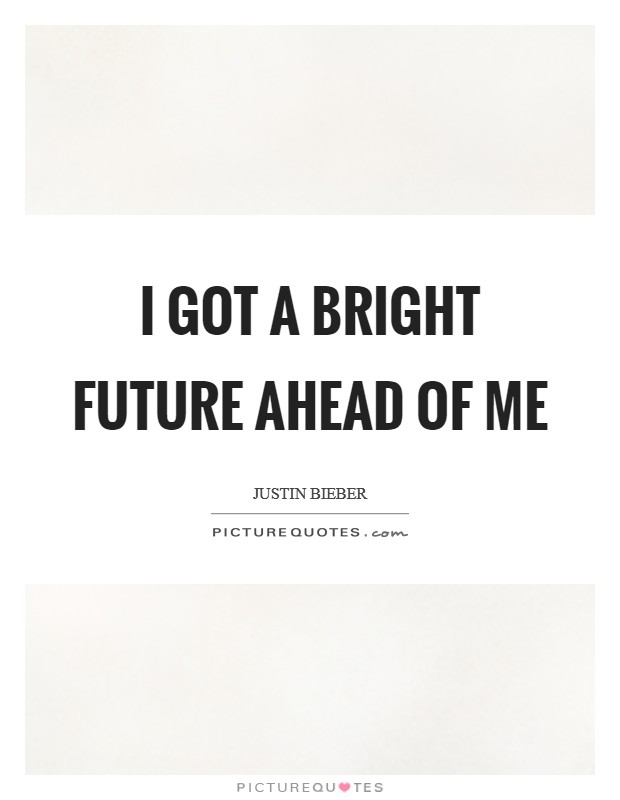 I got a bright future ahead of me Picture Quote #1