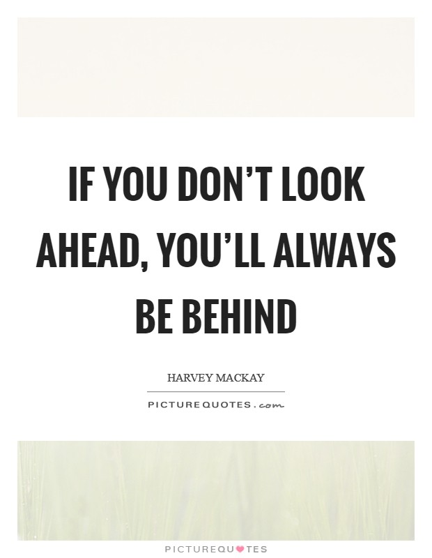 If you don't look ahead, you'll always be behind Picture Quote #1