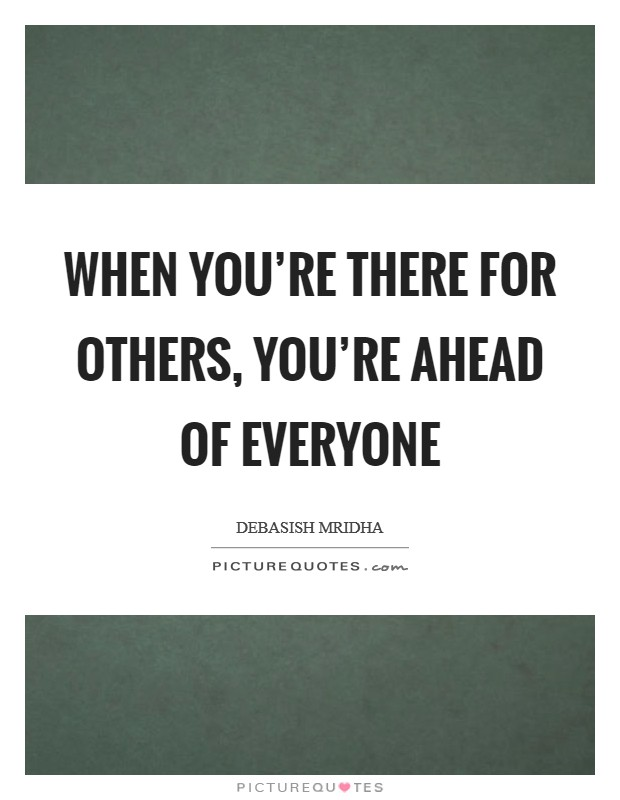 When you're there for others, you're ahead of everyone Picture Quote #1