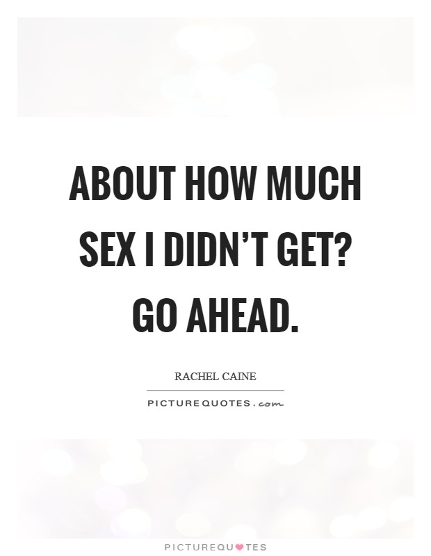 About how much sex I didn't get? Go ahead Picture Quote #1