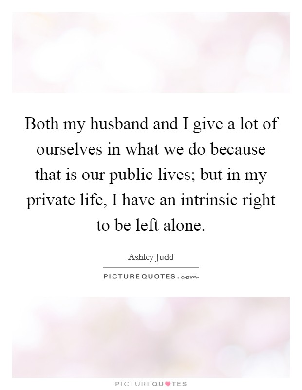 Both my husband and I give a lot of ourselves in what we do because that is our public lives; but in my private life, I have an intrinsic right to be left alone Picture Quote #1