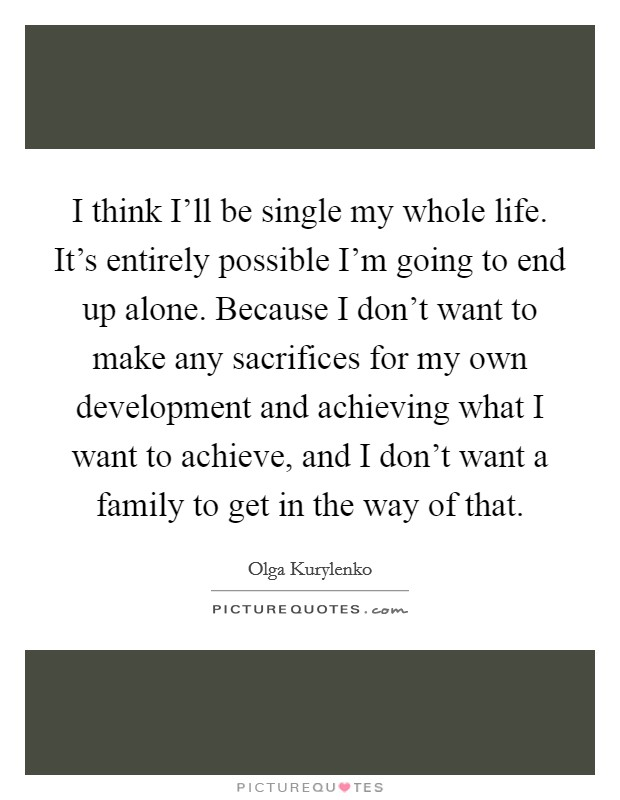 I think I'll be single my whole life. It's entirely possible I'm going to end up alone. Because I don't want to make any sacrifices for my own development and achieving what I want to achieve, and I don't want a family to get in the way of that Picture Quote #1