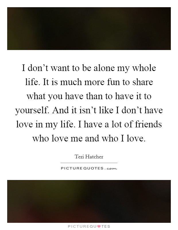 I don't want to be alone my whole life. It is much more fun to share what you have than to have it to yourself. And it isn't like I don't have love in my life. I have a lot of friends who love me and who I love Picture Quote #1