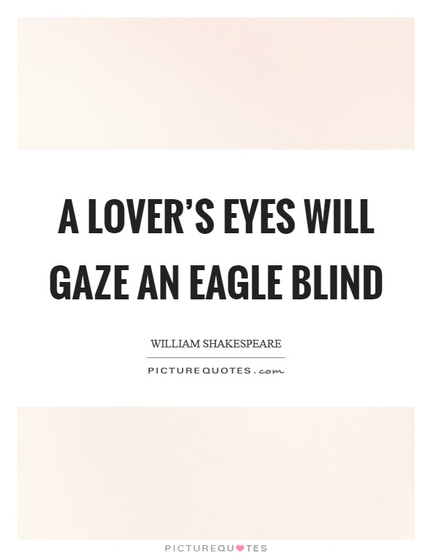 A lover's eyes will gaze an eagle blind Picture Quote #1