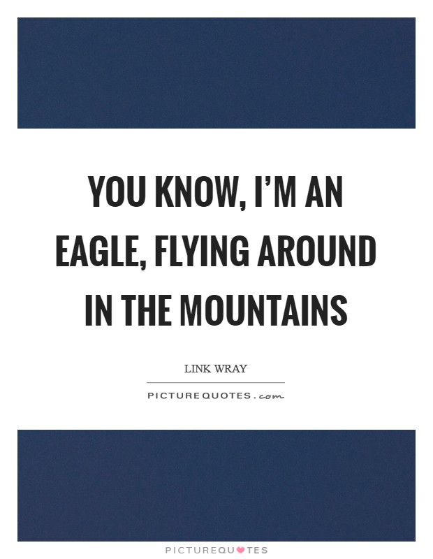 You know, I'm an eagle, flying around in the mountains Picture Quote #1