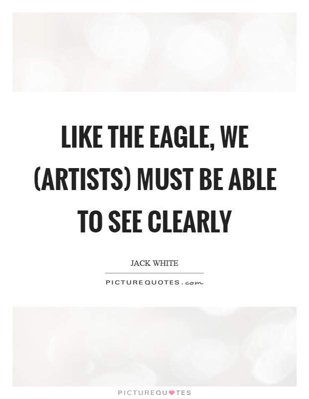 Like the eagle, we (artists) must be able to see clearly Picture Quote #1