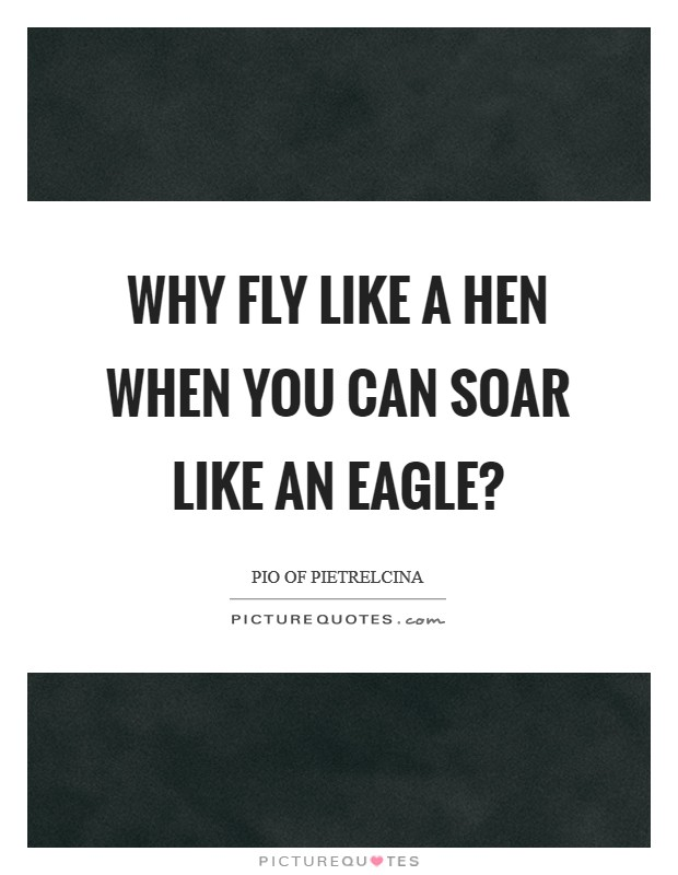 Why fly like a hen when you can soar like an eagle? Picture Quote #1