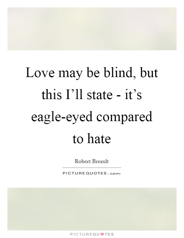 Love May Be Blind, But This Iu0027ll State   Itu0027s Eagle Eyed Compared To Hate