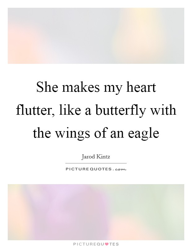 She makes my heart flutter, like a butterfly with the wings of an eagle Picture Quote #1