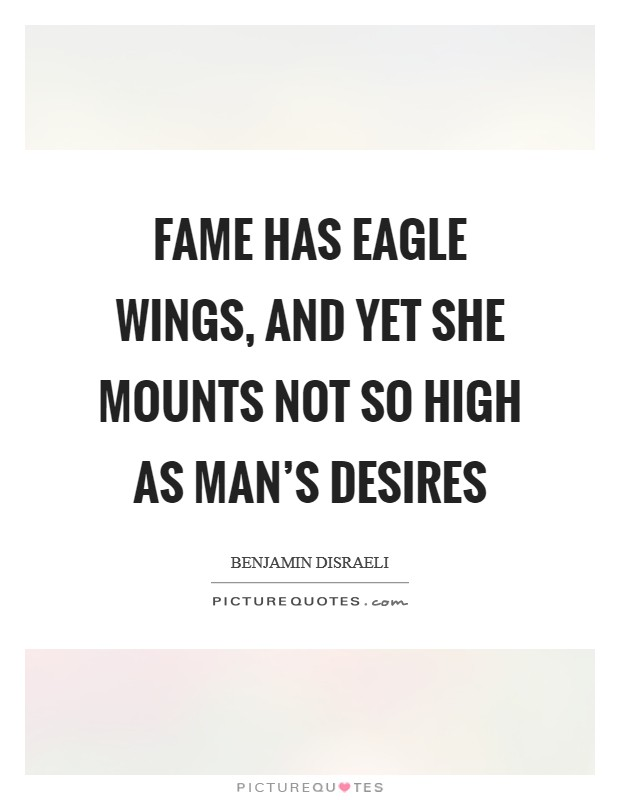 Fame has eagle wings, and yet she mounts not so high as man's desires Picture Quote #1