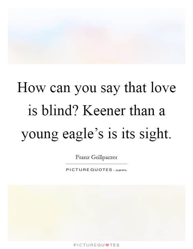 How can you say that love is blind? Keener than a young eagle's is its sight Picture Quote #1