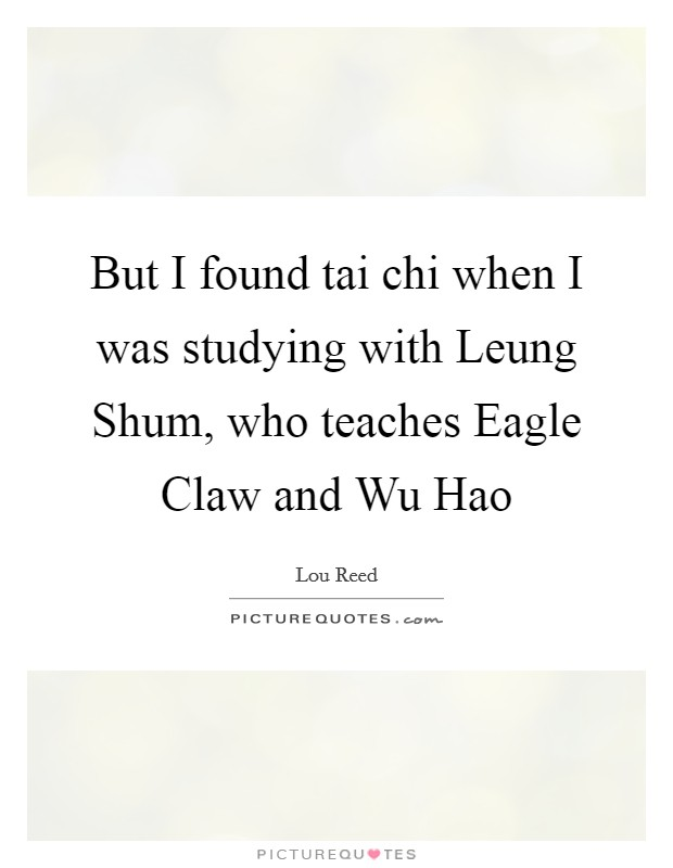 But I found tai chi when I was studying with Leung Shum, who teaches Eagle Claw and Wu Hao Picture Quote #1