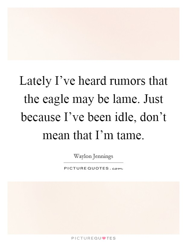 Lately I've heard rumors that the eagle may be lame. Just because I've been idle, don't mean that I'm tame Picture Quote #1