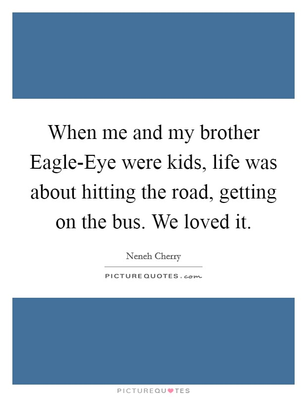 When me and my brother Eagle-Eye were kids, life was about hitting the road, getting on the bus. We loved it Picture Quote #1