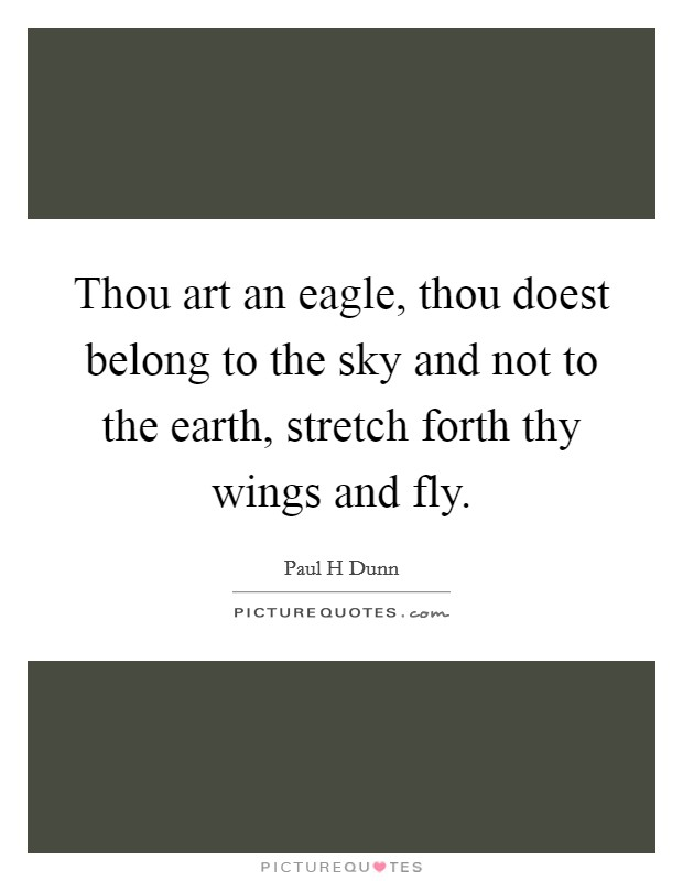 Thou art an eagle, thou doest belong to the sky and not to the earth, stretch forth thy wings and fly Picture Quote #1
