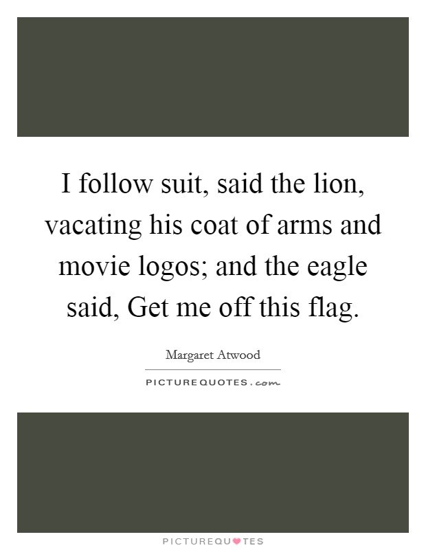 I follow suit, said the lion, vacating his coat of arms and movie logos; and the eagle said, Get me off this flag Picture Quote #1