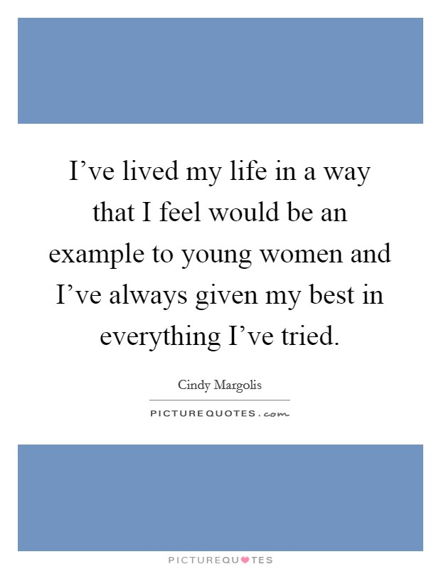 I've lived my life in a way that I feel would be an example to young women and I've always given my best in everything I've tried Picture Quote #1