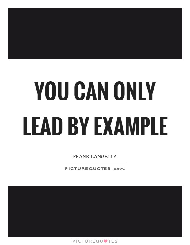 You can only lead by example Picture Quote #1