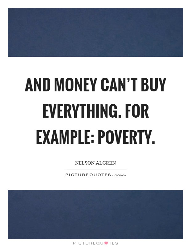 And money can't buy everything. For example: poverty Picture Quote #1