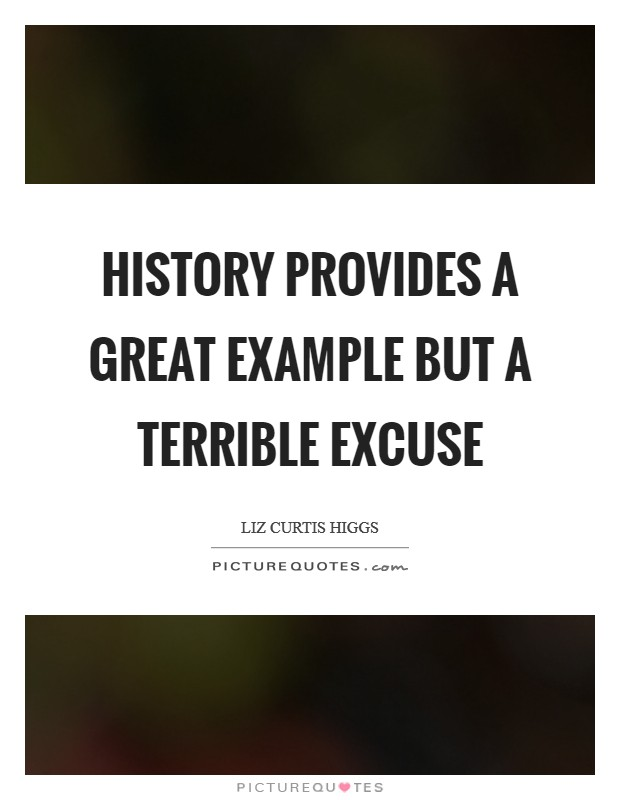 History provides a great example but a terrible excuse Picture Quote #1