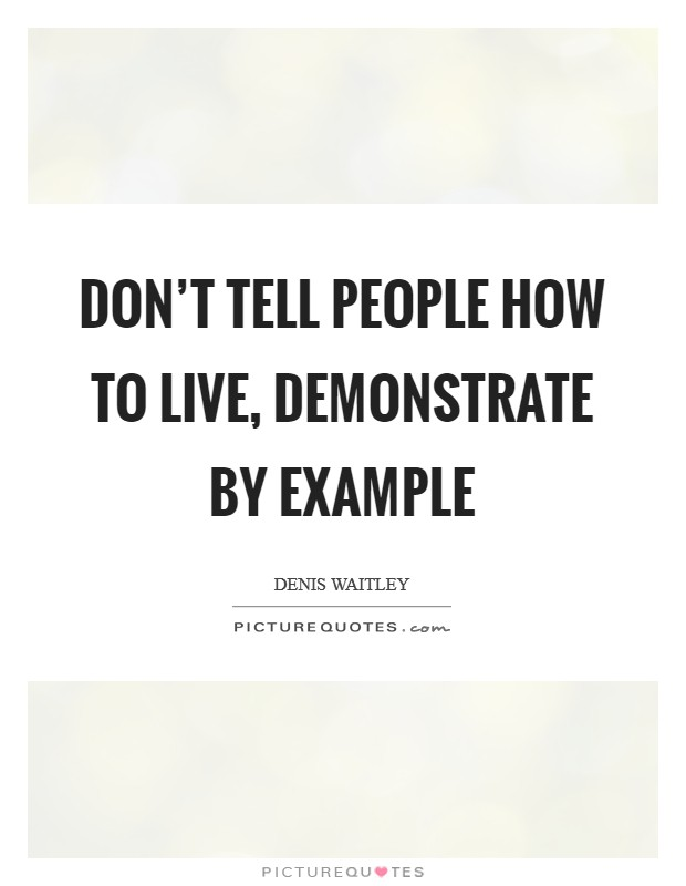 Don't tell people how to live, demonstrate by example Picture Quote #1