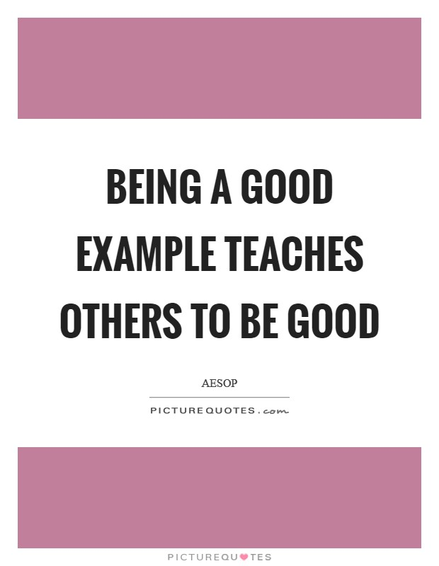 Being a good example teaches others to be good Picture Quote #1
