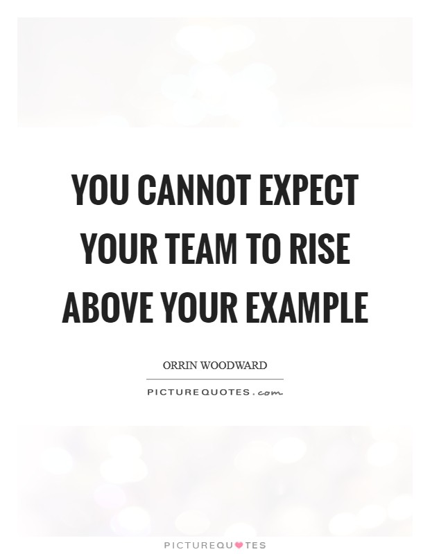 You cannot expect your team to rise above your example Picture Quote #1