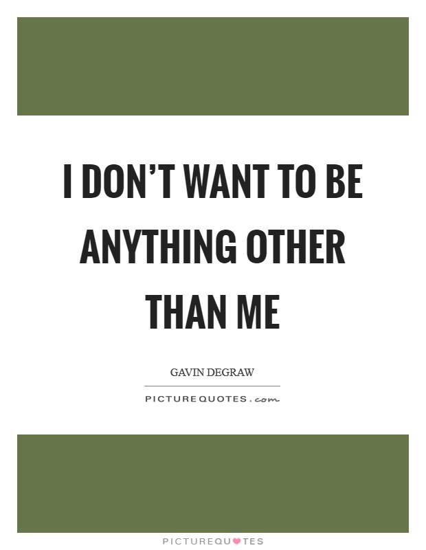 I don't want to be anything other than me Picture Quote #1