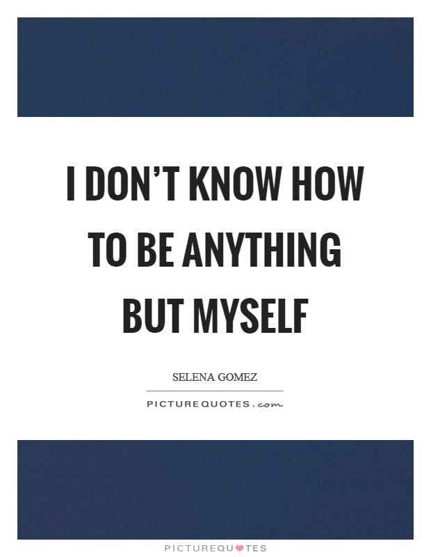 I don't know how to be anything but myself Picture Quote #1